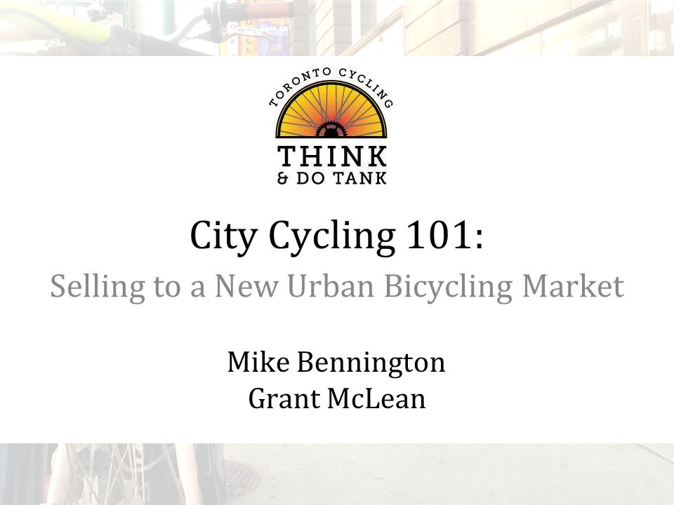 City Cycling 101: Selling to a New Urban Bicycling Market Mike Bennington Grant McLean