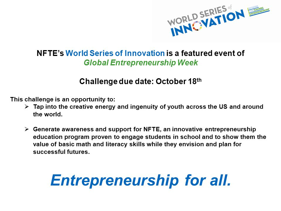NFTE's World Series of Innovation is a featured event of Global Entrepreneurship Week Challenge due date: October 18 th This challenge is an opportunity to:  Tap into the creative energy and ingenuity of youth across the US and around the world.
