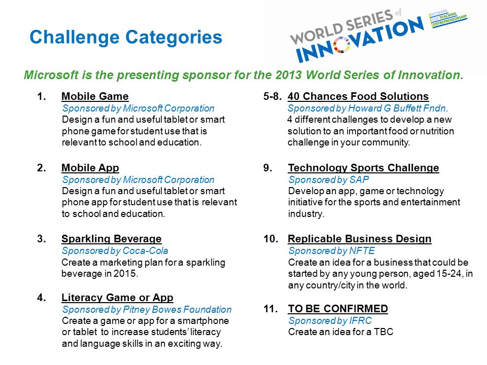 Challenge Categories Microsoft is the presenting sponsor for the 2013 World Series of Innovation.