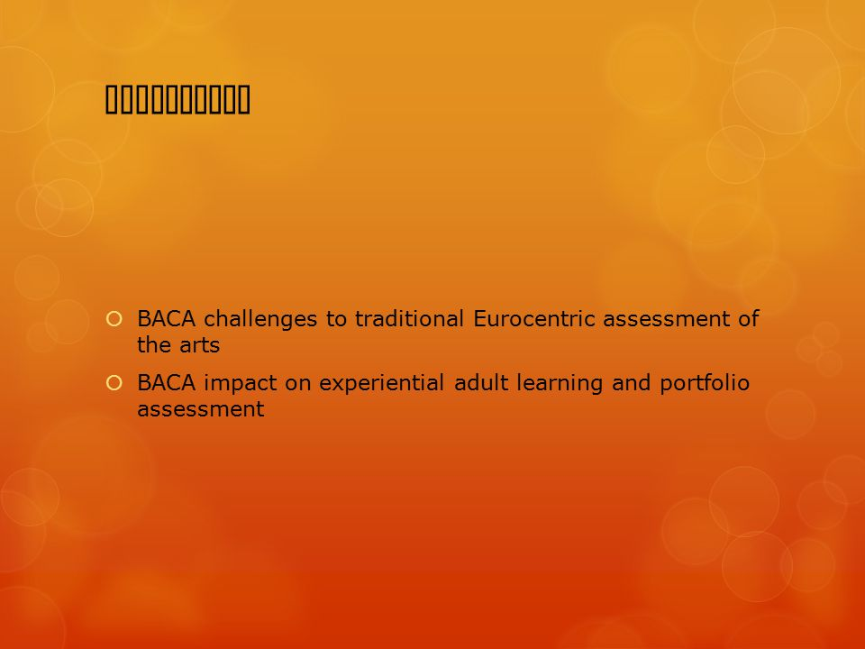 Conclusion  BACA challenges to traditional Eurocentric assessment of the arts  BACA impact on experiential adult learning and portfolio assessment
