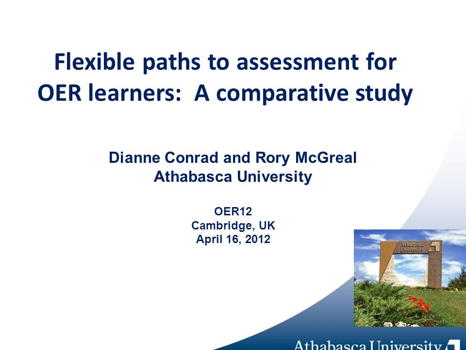 Flexible paths to assessment for OER learners: A comparative study Dianne Conrad and Rory McGreal Athabasca University OER12 Cambridge, UK April 16, 2012