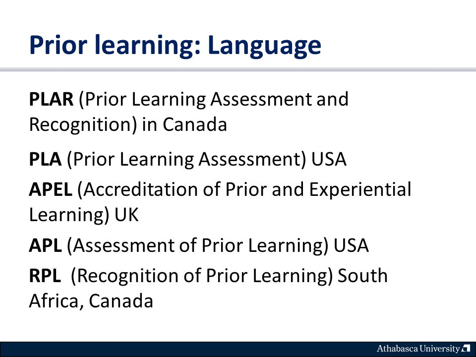 Prior learning: Language PLAR (Prior Learning Assessment and Recognition) in Canada PLA (Prior Learning Assessment) USA APEL (Accreditation of Prior and Experiential Learning) UK APL (Assessment of Prior Learning) USA RPL (Recognition of Prior Learning) South Africa, Canada