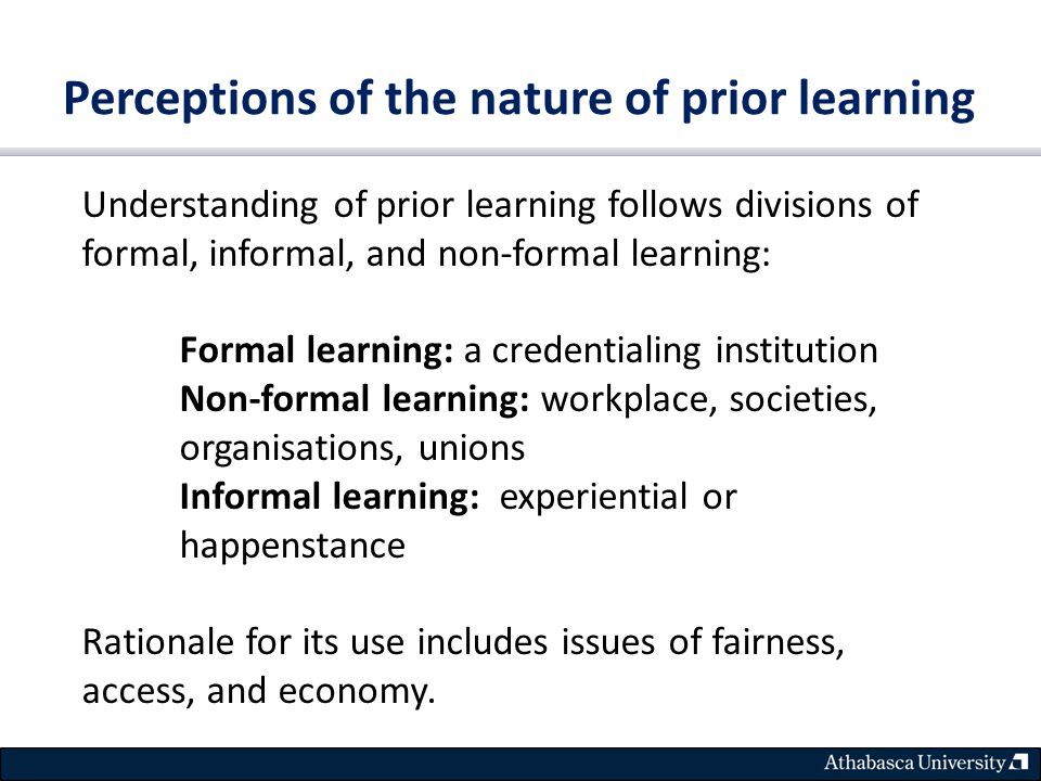 Perceptions of the nature of prior learning Understanding of prior learning follows divisions of formal, informal, and non-formal learning: Formal learning: a credentialing institution Non-formal learning: workplace, societies, organisations, unions Informal learning: experiential or happenstance Rationale for its use includes issues of fairness, access, and economy.