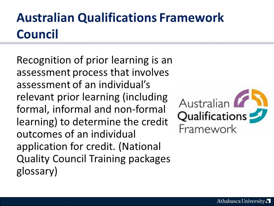 Australian Qualifications Framework Council Recognition of prior learning is an assessment process that involves assessment of an individual's relevant prior learning (including formal, informal and non-formal learning) to determine the credit outcomes of an individual application for credit.
