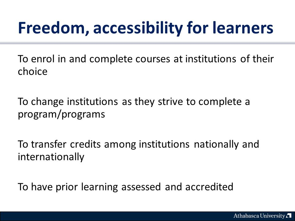 Freedom, accessibility for learners To enrol in and complete courses at institutions of their choice To change institutions as they strive to complete a program/programs To transfer credits among institutions nationally and internationally To have prior learning assessed and accredited