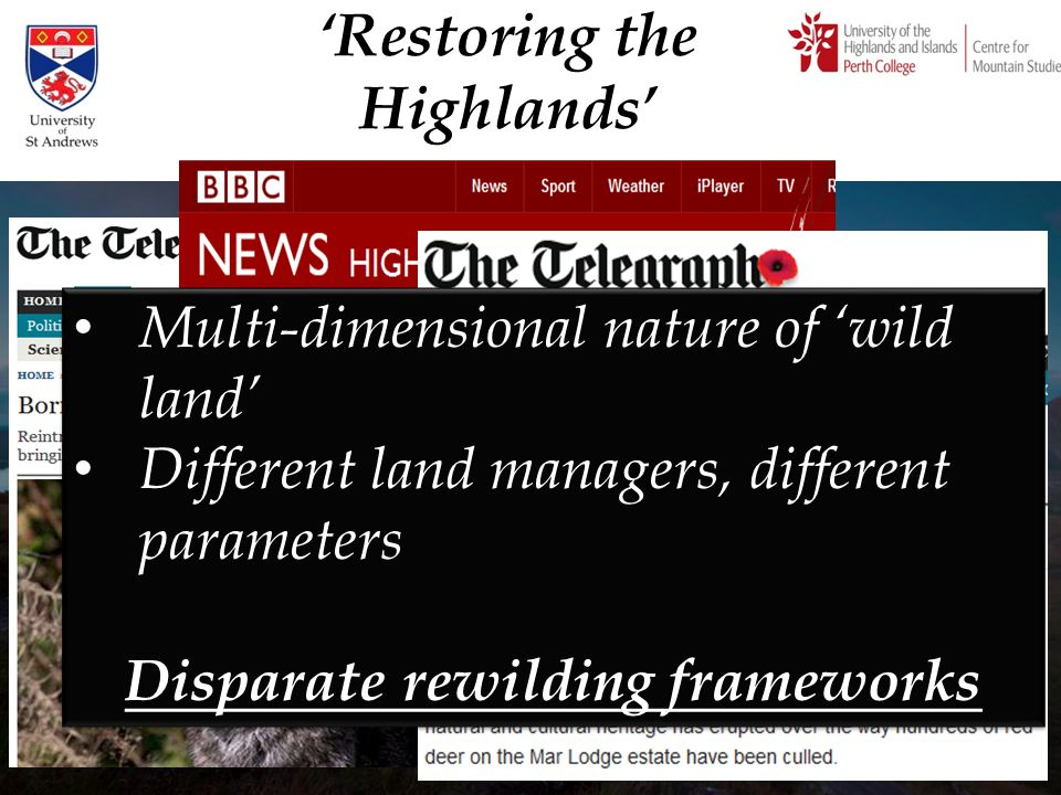 'Restoring the Highlands' Multi-dimensional nature of 'wild land' Different land managers, different parameters Disparate rewilding frameworks Multi-d