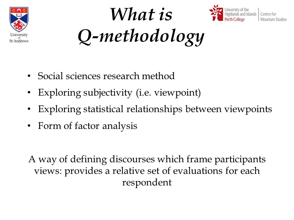 What is Q-methodology Social sciences research method Exploring subjectivity (i.e. viewpoint) Exploring statistical relationships between viewpoints F