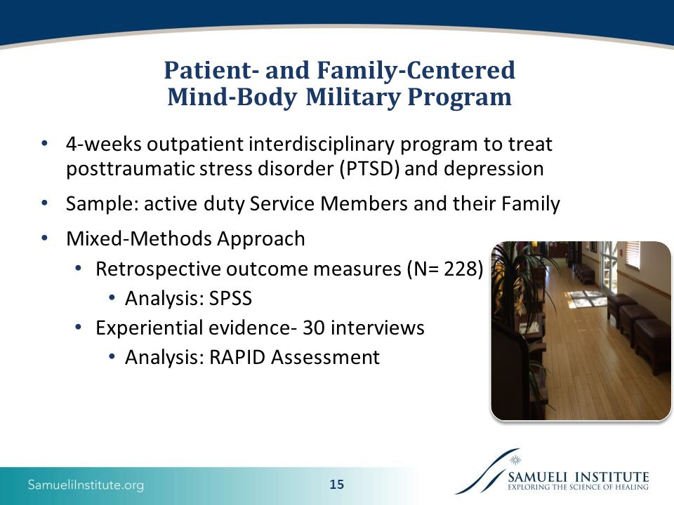 15 Patient- and Family-Centered Mind-Body Military Program 4-weeks outpatient interdisciplinary program to treat posttraumatic stress disorder (PTSD) and depression Sample: active duty Service Members and their Family Mixed-Methods Approach Retrospective outcome measures (N= 228) Analysis: SPSS Experiential evidence- 30 interviews Analysis: RAPID Assessment