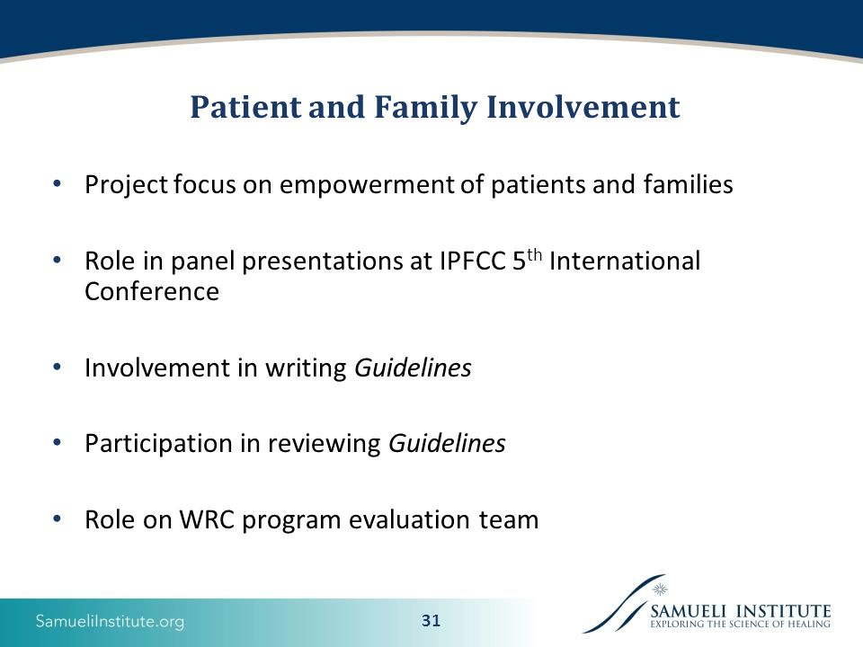 31 Patient and Family Involvement Project focus on empowerment of patients and families Role in panel presentations at IPFCC 5 th International Conference Involvement in writing Guidelines Participation in reviewing Guidelines Role on WRC program evaluation team