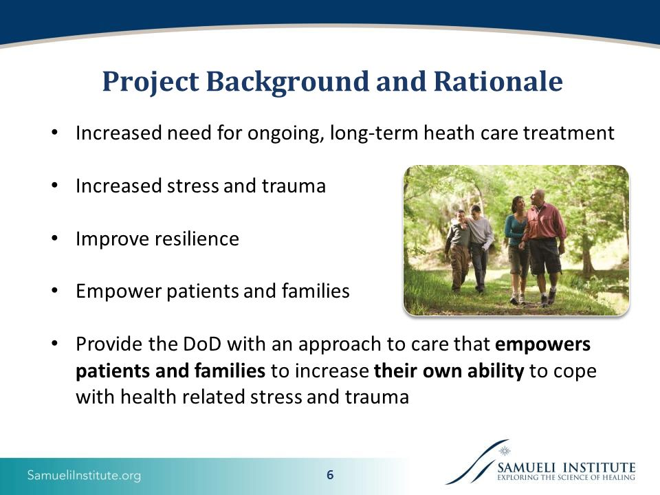 6 Project Background and Rationale Increased need for ongoing, long-term heath care treatment Increased stress and trauma Improve resilience Empower patients and families Provide the DoD with an approach to care that empowers patients and families to increase their own ability to cope with health related stress and trauma