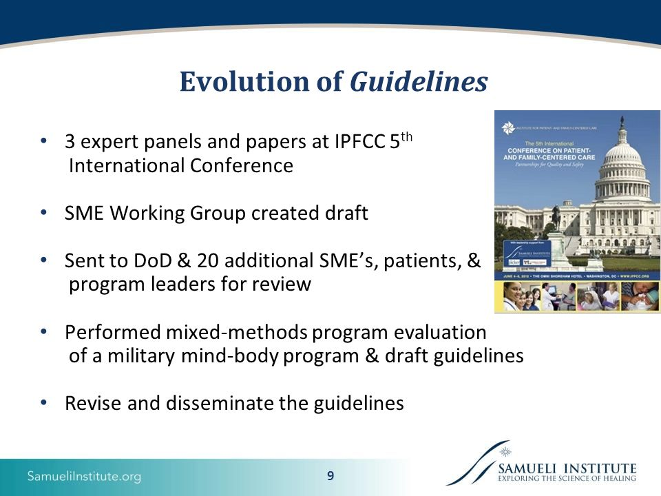 9 Evolution of Guidelines 3 expert panels and papers at IPFCC 5 th International Conference SME Working Group created draft Sent to DoD & 20 additional SME's, patients, & program leaders for review Performed mixed-methods program evaluation of a military mind-body program & draft guidelines Revise and disseminate the guidelines