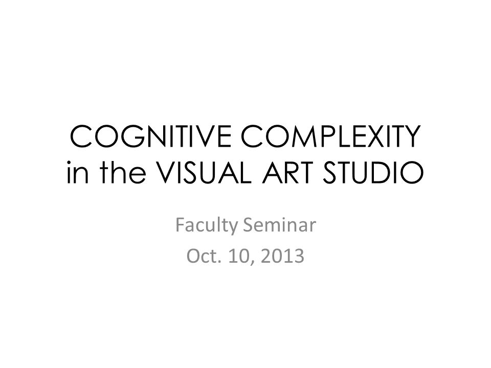 COGNITIVE COMPLEXITY in the VISUAL ART STUDIO Faculty Seminar Oct. 10, 2013