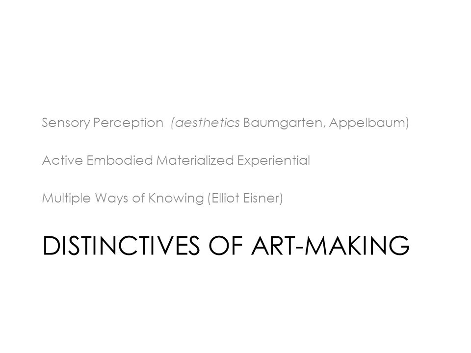 DISTINCTIVES OF ART-MAKING Sensory Perception (aesthetics Baumgarten, Appelbaum) Active Embodied Materialized Experiential Multiple Ways of Knowing (Elliot Eisner)
