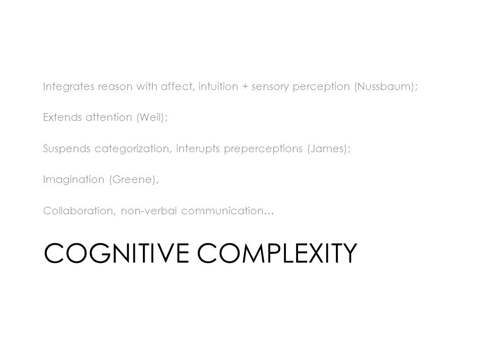 COGNITIVE COMPLEXITY Integrates reason with affect, intuition + sensory perception (Nussbaum); Extends attention (Weil); Suspends categorization, interupts preperceptions (James); Imagination (Greene), Collaboration, non-verbal communication…