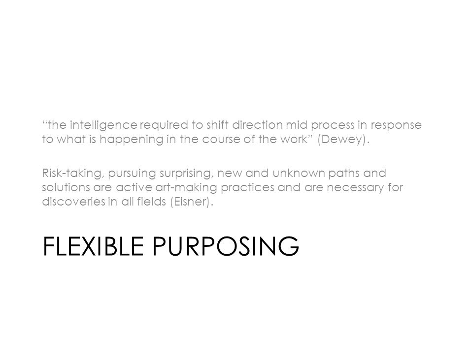 FLEXIBLE PURPOSING the intelligence required to shift direction mid process in response to what is happening in the course of the work (Dewey).