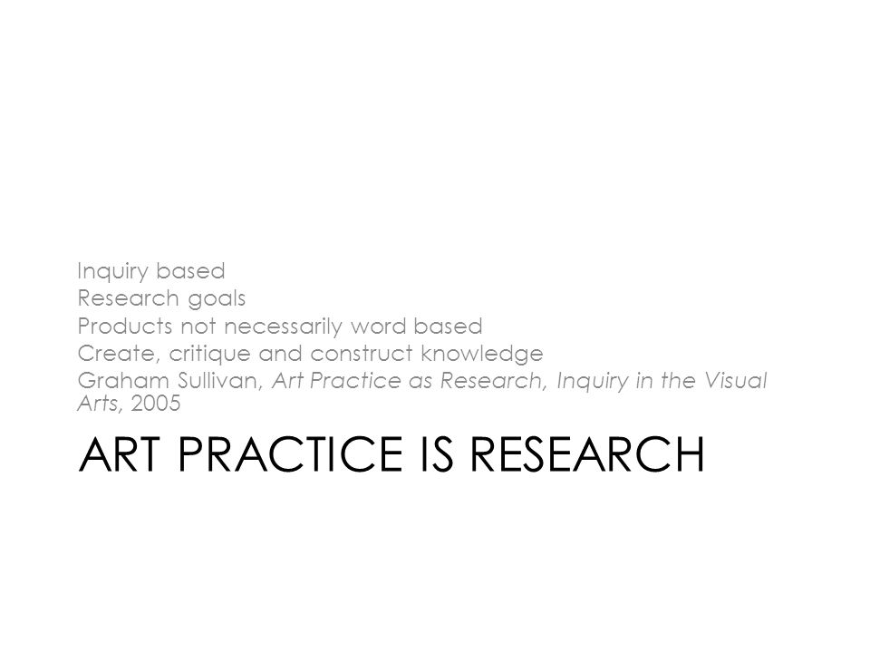 ART PRACTICE IS RESEARCH Inquiry based Research goals Products not necessarily word based Create, critique and construct knowledge Graham Sullivan, Art Practice as Research, Inquiry in the Visual Arts, 2005