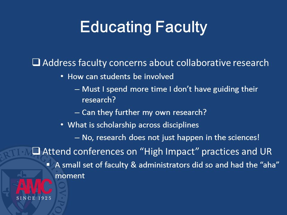 Educating Faculty  Value of involving students in faculty research programs  Collaboration can advance your research agenda  Yes, it takes more time & produces less than doing it yourself—but who has time to do it all – We have a 4:4 teaching load – Most faculty teach more than 4 courses a term  Can provide fresh insight to research questions  Can help with literature reviews for publications  Allows speedy data collection and entry  Can lead to conference presentations