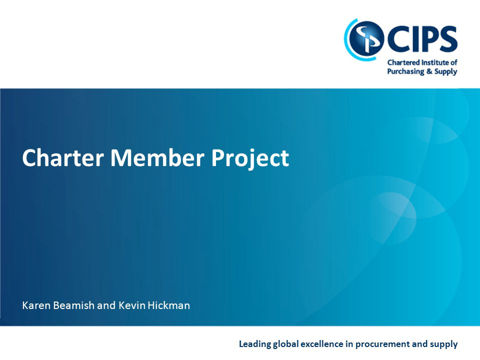 Leading global excellence in procurement and supply Charter Member Project Karen Beamish and Kevin Hickman