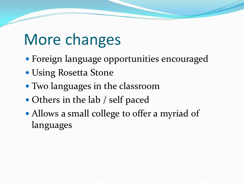 More changes Foreign language opportunities encouraged Using Rosetta Stone Two languages in the classroom Others in the lab / self paced Allows a small college to offer a myriad of languages
