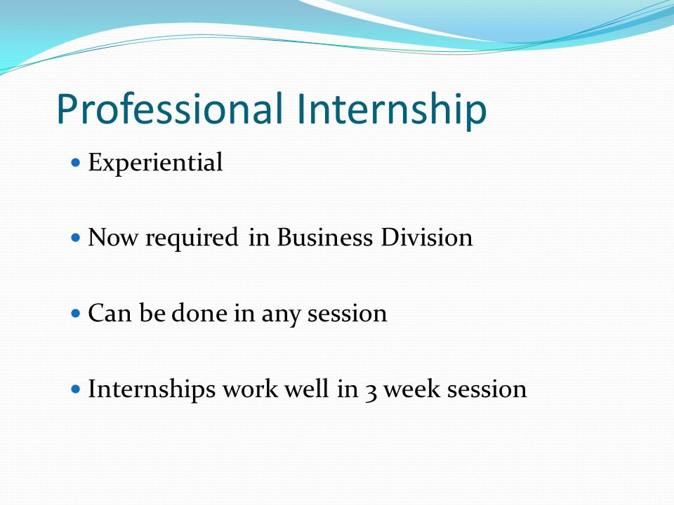 Professional Internship Experiential Now required in Business Division Can be done in any session Internships work well in 3 week session