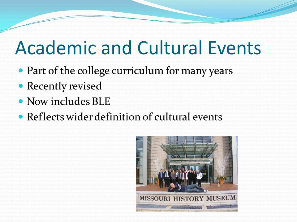 Academic and Cultural Events Part of the college curriculum for many years Recently revised Now includes BLE Reflects wider definition of cultural eve