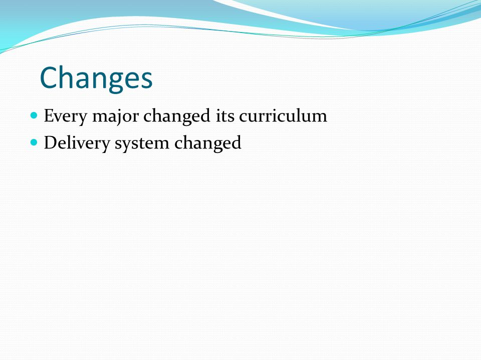 Changes Every major changed its curriculum Delivery system changed