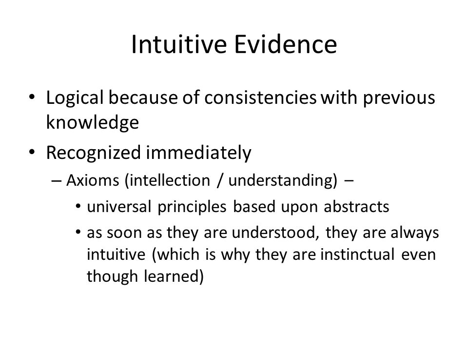 Intuitive Evidence Logical because of consistencies with previous knowledge Recognized immediately – Axioms (intellection / understanding) – universal principles based upon abstracts as soon as they are understood, they are always intuitive (which is why they are instinctual even though learned)