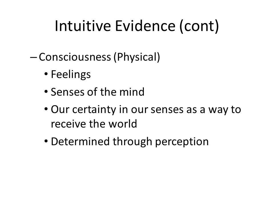 Intuitive Evidence (cont) – Consciousness (Physical) Feelings Senses of the mind Our certainty in our senses as a way to receive the world Determined through perception