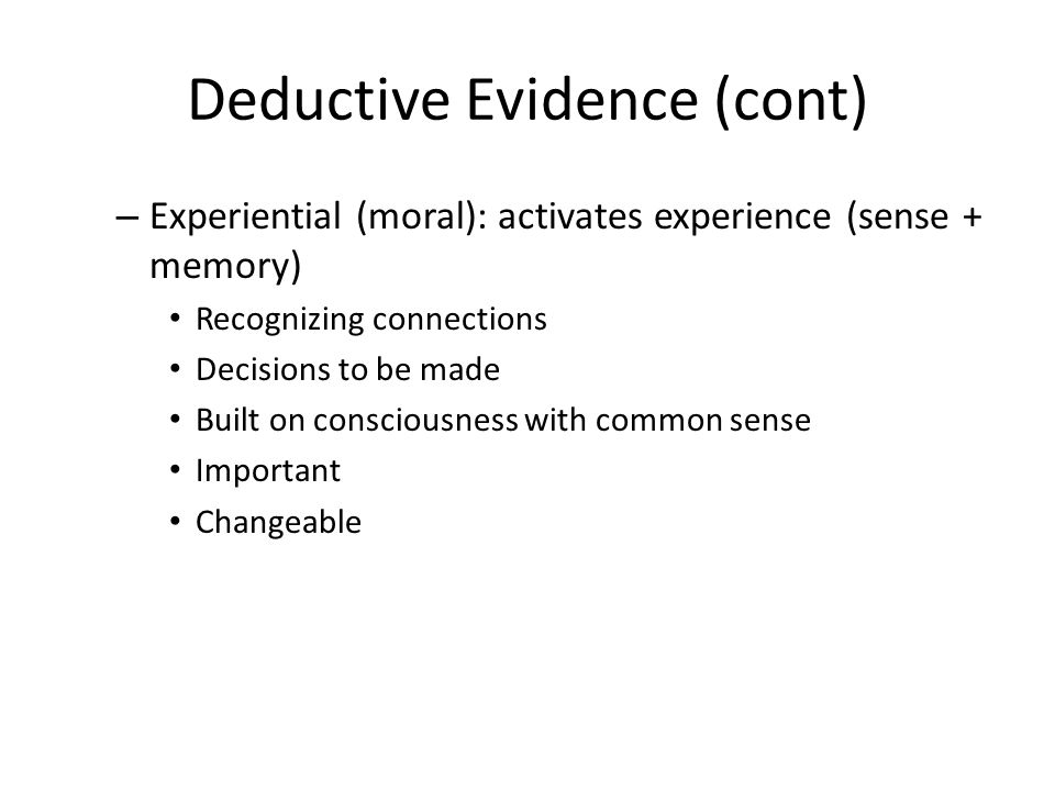 Deductive Evidence (cont) – Experiential (moral): activates experience (sense + memory) Recognizing connections Decisions to be made Built on consciousness with common sense Important Changeable