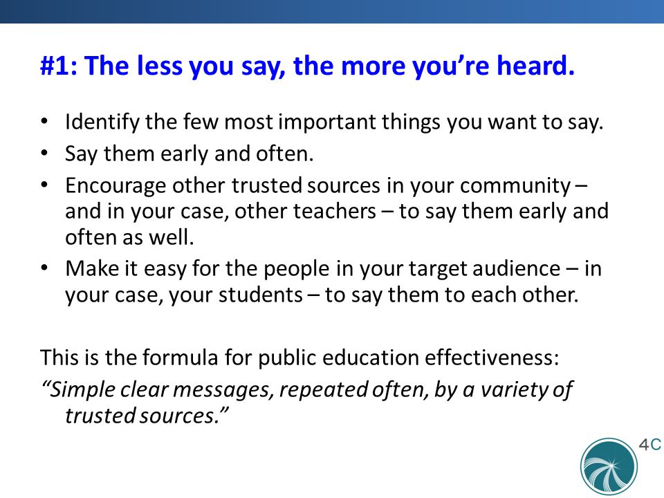 #1: The less you say, the more you're heard. Identify the few most important things you want to say. Say them early and often. Encourage other trusted