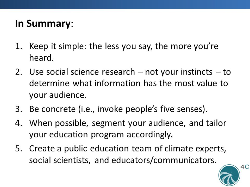 In Summary: 1.Keep it simple: the less you say, the more you're heard. 2.Use social science research – not your instincts – to determine what informat