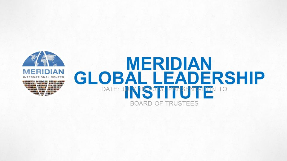 MERIDIAN GLOBAL LEADERSHIP INSTITUTE DATE: JULY 18, 2013, PRESENTATION TO BOARD OF TRUSTEES