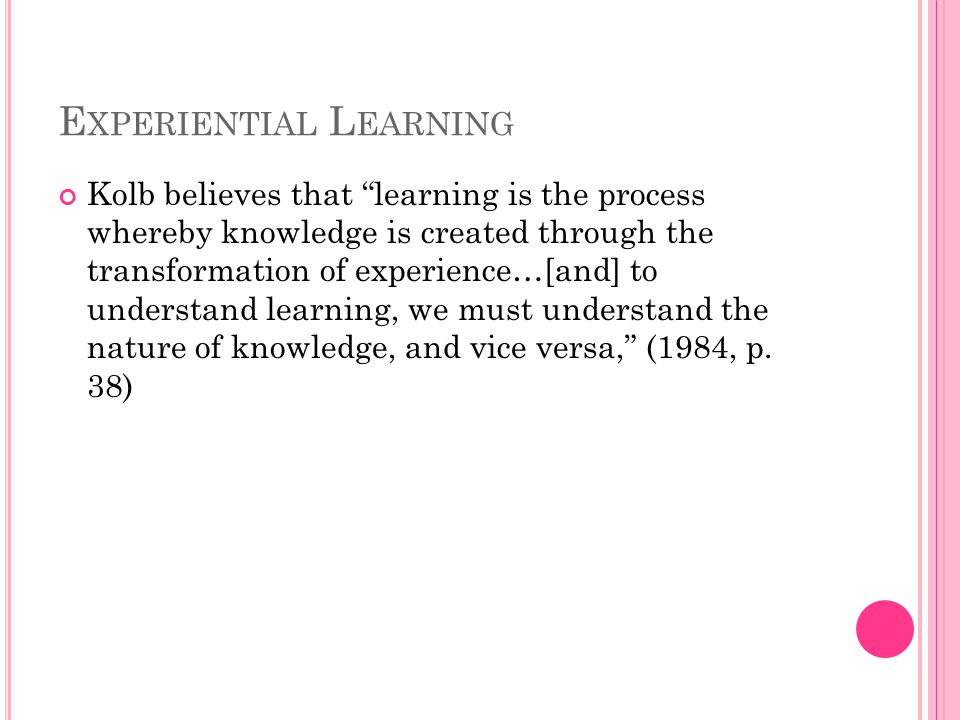 E XPERIENTIAL L EARNING Kolb believes that learning is the process whereby knowledge is created through the transformation of experience…[and] to understand learning, we must understand the nature of knowledge, and vice versa, (1984, p.