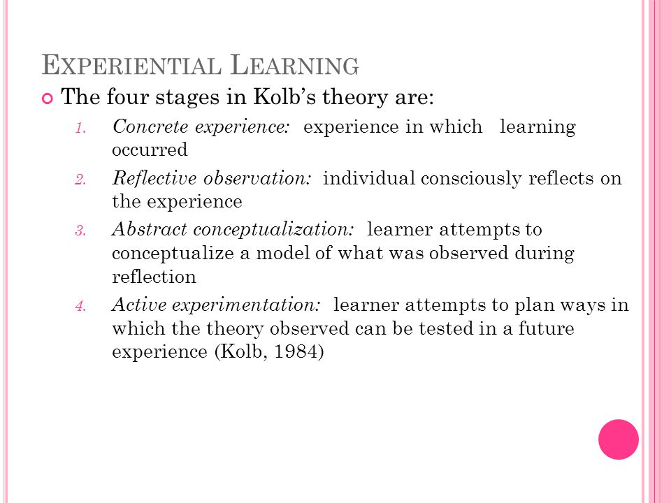 E XPERIENTIAL L EARNING The four stages in Kolb's theory are: 1.