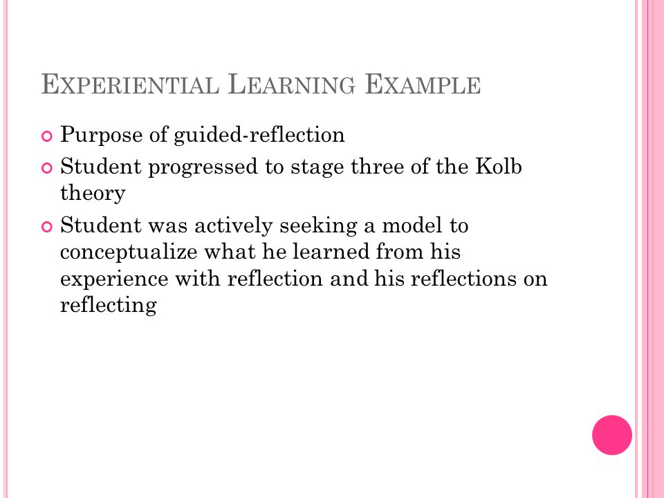 E XPERIENTIAL L EARNING E XAMPLE Purpose of guided-reflection Student progressed to stage three of the Kolb theory Student was actively seeking a model to conceptualize what he learned from his experience with reflection and his reflections on reflecting