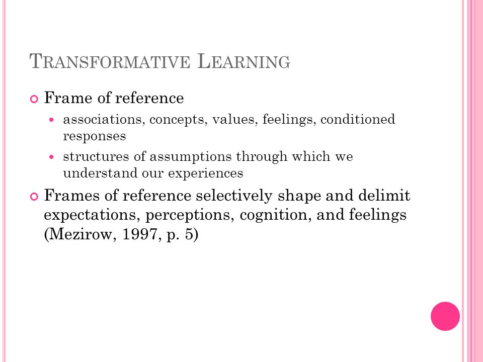 T RANSFORMATIVE L EARNING Frame of reference associations, concepts, values, feelings, conditioned responses structures of assumptions through which we understand our experiences Frames of reference selectively shape and delimit expectations, perceptions, cognition, and feelings (Mezirow, 1997, p.