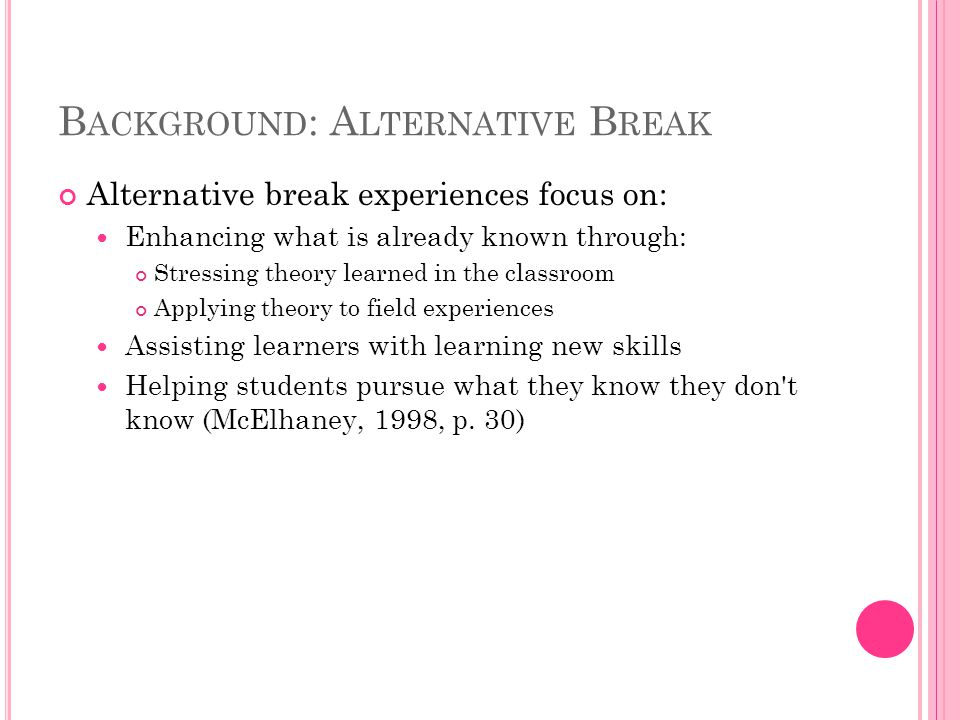 B ACKGROUND : A LTERNATIVE B REAK Alternative break experiences focus on: Enhancing what is already known through: Stressing theory learned in the classroom Applying theory to field experiences Assisting learners with learning new skills Helping students pursue what they know they don t know (McElhaney, 1998, p.