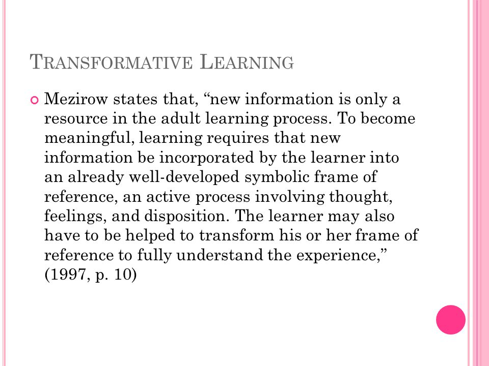 T RANSFORMATIVE L EARNING Mezirow states that, new information is only a resource in the adult learning process.