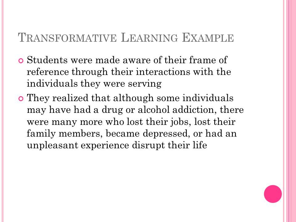 T RANSFORMATIVE L EARNING E XAMPLE Students were made aware of their frame of reference through their interactions with the individuals they were serving They realized that although some individuals may have had a drug or alcohol addiction, there were many more who lost their jobs, lost their family members, became depressed, or had an unpleasant experience disrupt their life