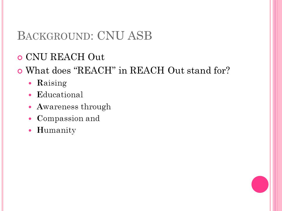 B ACKGROUND : CNU ASB Purpose of the CNU REACH Out program is to provide an alternative break program that focuses on the education of issue specific engagement through direct service…[where] students will share knowledge and reflect about social problems, all the while enhancing their personal growth, (REACH Out Facebook Page, 2011)