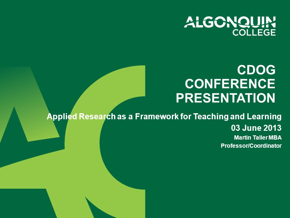 CDOG CONFERENCE PRESENTATION Applied Research as a Framework for Teaching and Learning 03 June 2013 Martin Taller MBA Professor/Coordinator