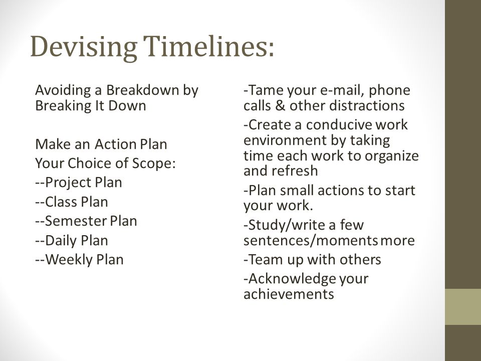 Devising Timelines: Avoiding a Breakdown by Breaking It Down Make an Action Plan Your Choice of Scope: --Project Plan --Class Plan --Semester Plan --Daily Plan --Weekly Plan -Tame your e-mail, phone calls & other distractions -Create a conducive work environment by taking time each work to organize and refresh -Plan small actions to start your work.