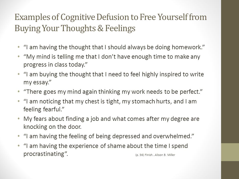 Examples of Cognitive Defusion to Free Yourself from Buying Your Thoughts & Feelings I am having the thought that I should always be doing homework. My mind is telling me that I don't have enough time to make any progress in class today. I am buying the thought that I need to feel highly inspired to write my essay. There goes my mind again thinking my work needs to be perfect. I am noticing that my chest is tight, my stomach hurts, and I am feeling fearful. My fears about finding a job and what comes after my degree are knocking on the door.