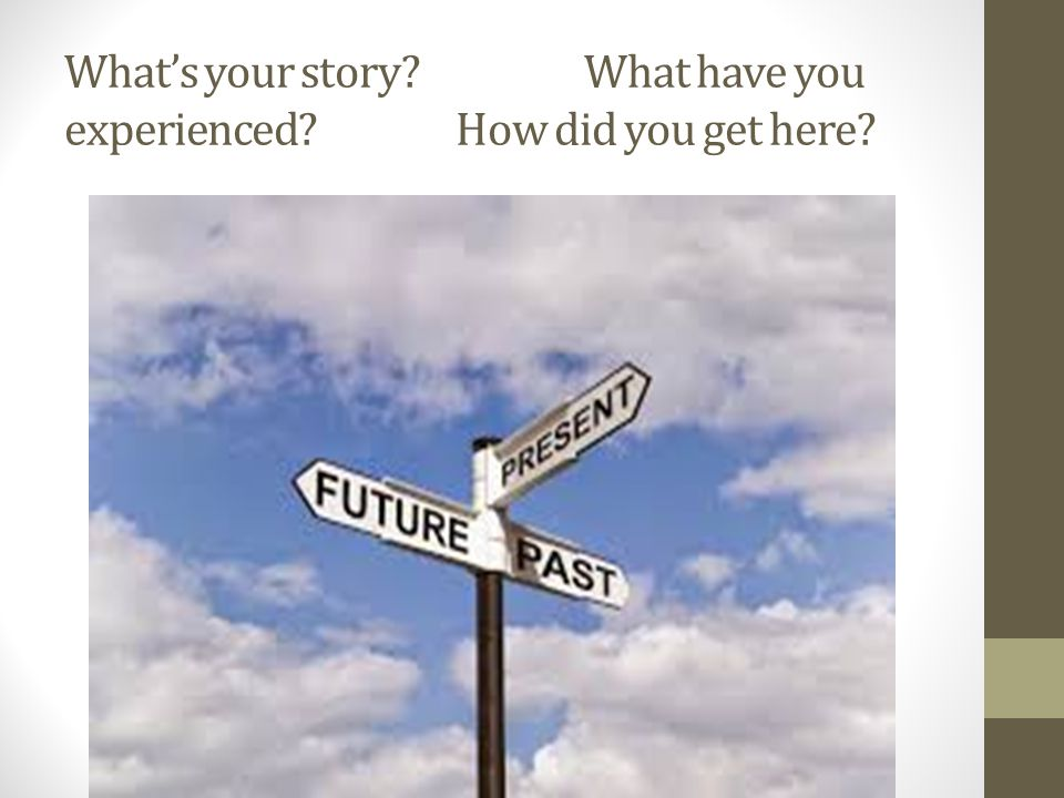 What's your story? What have you experienced? How did you get here?