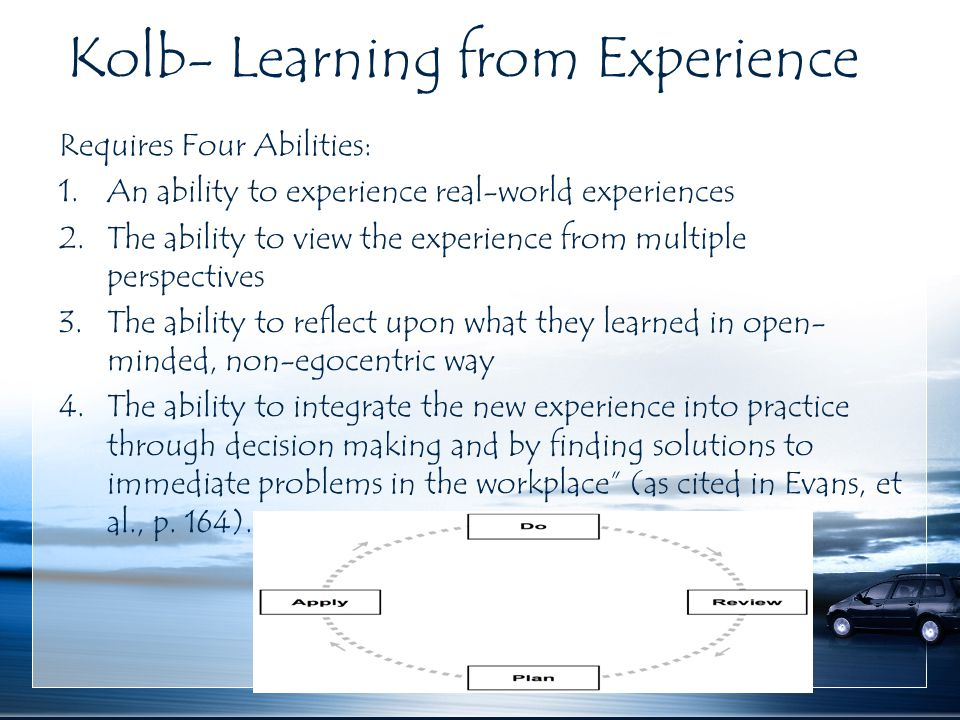 Kolb- Learning from Experience Requires Four Abilities: 1.An ability to experience real-world experiences 2.The ability to view the experience from mu