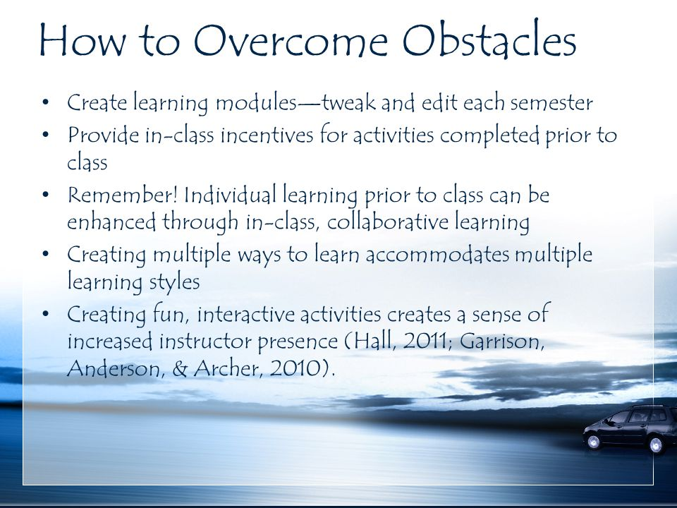 How to Overcome Obstacles Create learning modules—tweak and edit each semester Provide in-class incentives for activities completed prior to class Rem