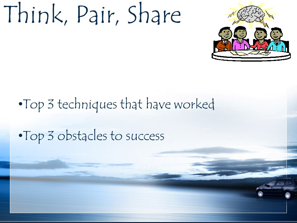 Think, Pair, Share Top 3 techniques that have worked Top 3 obstacles to success