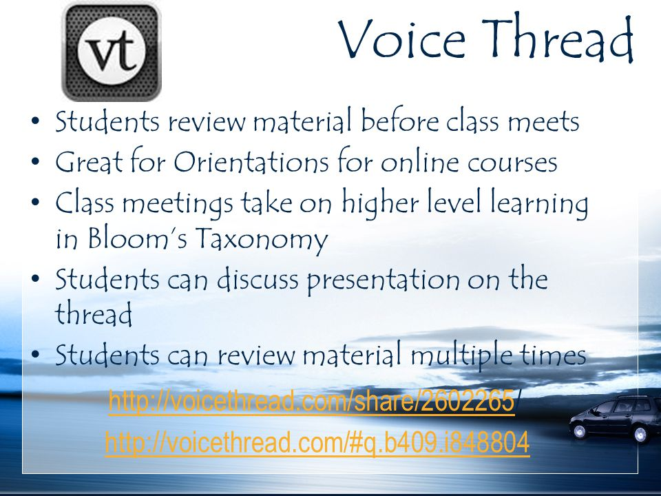 Voice Thread Students review material before class meets Great for Orientations for online courses Class meetings take on higher level learning in Bloom's Taxonomy Students can discuss presentation on the thread Students can review material multiple times http://voicethread.com/#q.b409.i848804 http://voicethread.com/share/2602265http://voicethread.com/share/2602265/