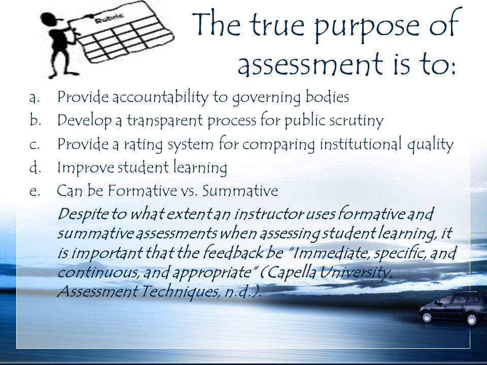 The true purpose of assessment is to: a.Provide accountability to governing bodies b.Develop a transparent process for public scrutiny c.Provide a rating system for comparing institutional quality d.Improve student learning e.Can be Formative vs.