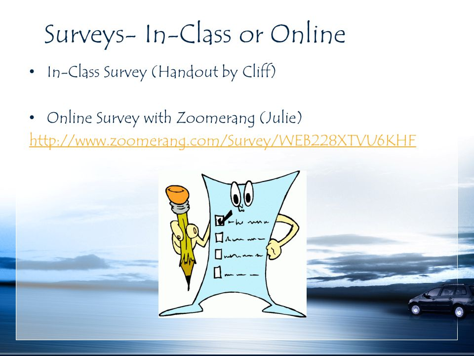 Surveys- In-Class or Online In-Class Survey (Handout by Cliff) Online Survey with Zoomerang (Julie) http://www.zoomerang.com/Survey/WEB228XTVU6KHF